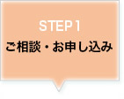 STEP 1 ご相談・お申し込み